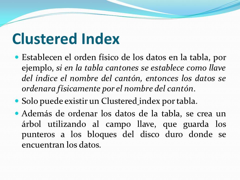 Clustered Index Establecen el orden físico de los datos en la tabla, por ejemplo, si en la tabla cantones se establece como llave del índice el nombre