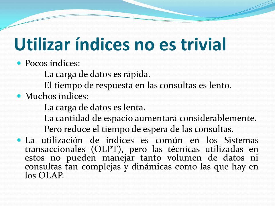 Utilizar índices no es trivial Pocos índices: La carga de datos es rápida. El tiempo de respuesta en las consultas es lento. Muchos índices: La carga