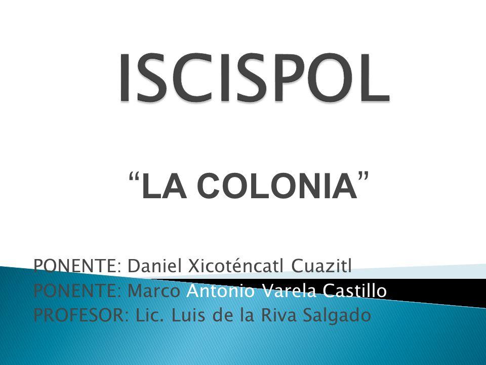 LA COLONIA PONENTE: Daniel Xicoténcatl Cuazitl PONENTE: Marco Antonio Varela Castillo PROFESOR: Lic. Luis de la Riva Salgado