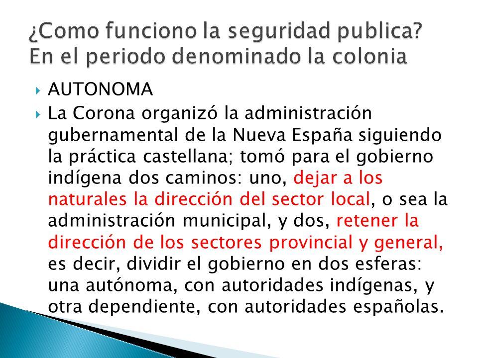 AUTONOMA La Corona organizó la administración gubernamental de la Nueva España siguiendo la práctica castellana; tomó para el gobierno indígena dos ca