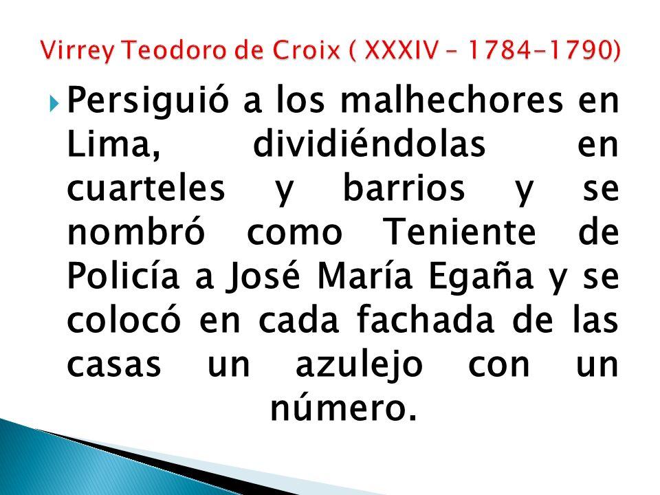 Persiguió a los malhechores en Lima, dividiéndolas en cuarteles y barrios y se nombró como Teniente de Policía a José María Egaña y se colocó en cada