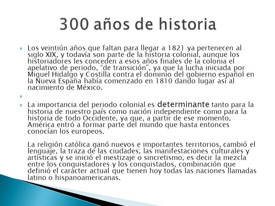 Los veintiún años que faltan para llegar a 1821 ya pertenecen al siglo XIX, y todavía son parte de la historia colonial, aunque los historiadores les