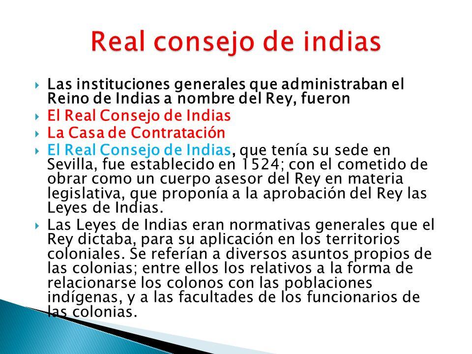 Las instituciones generales que administraban el Reino de Indias a nombre del Rey, fueron El Real Consejo de Indias La Casa de Contratación El Real Co