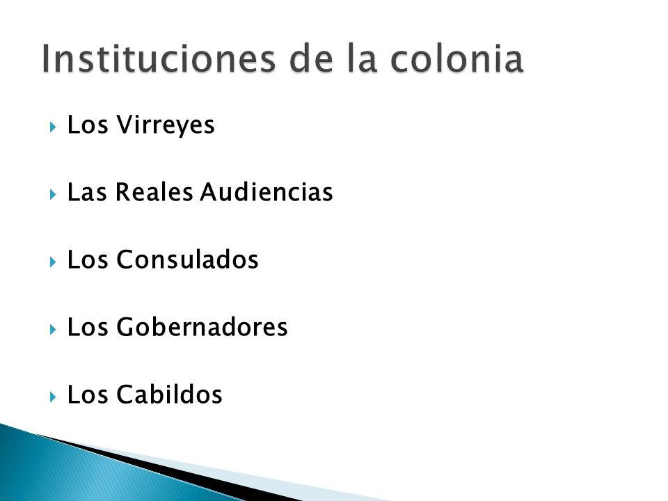 Los Virreyes Las Reales Audiencias Los Consulados Los Gobernadores Los Cabildos