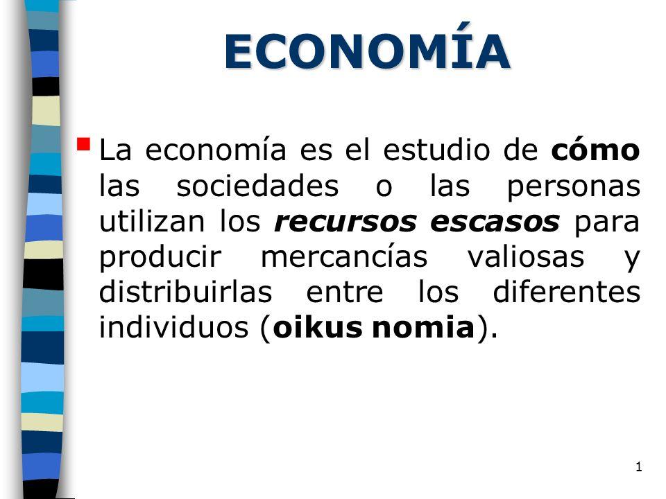 1 ECONOMÍA La economía es el estudio de cómo las sociedades o las personas utilizan los recursos escasos para producir mercancías valiosas y distribuirlas entre los diferentes individuos (oikus nomia).
