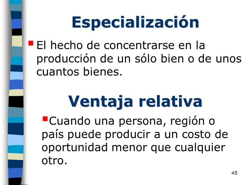 45 Especialización El hecho de concentrarse en la producción de un sólo bien o de unos cuantos bienes. Ventaja relativa Cuando una persona, región o p