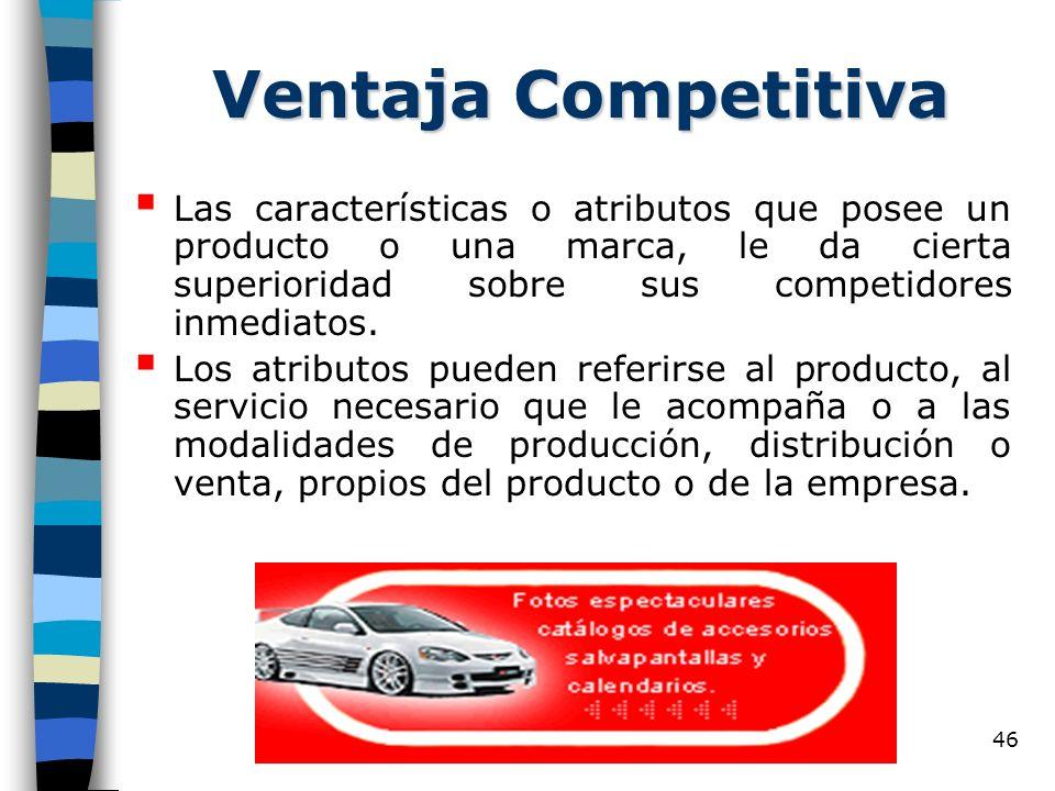 46 Ventaja Competitiva Las características o atributos que posee un producto o una marca, le da cierta superioridad sobre sus competidores inmediatos.