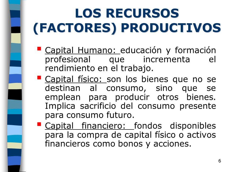 6 LOS RECURSOS (FACTORES) PRODUCTIVOS Capital Humano: educación y formación profesional que incrementa el rendimiento en el trabajo. Capital físico: s