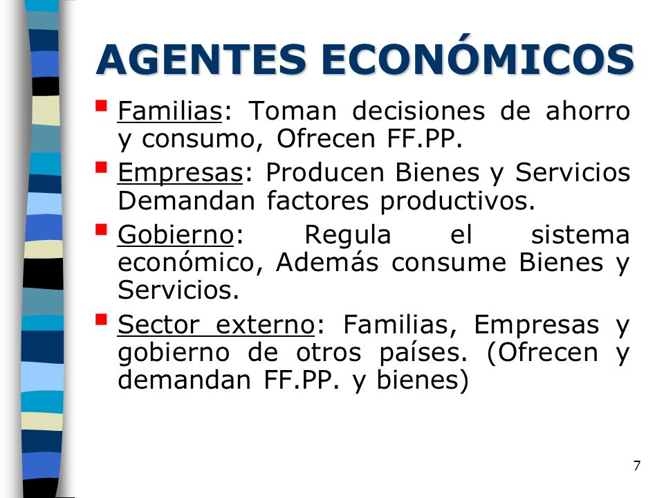 7 AGENTES ECONÓMICOS Familias: Toman decisiones de ahorro y consumo, Ofrecen FF.PP. Empresas: Producen Bienes y Servicios Demandan factores productivo