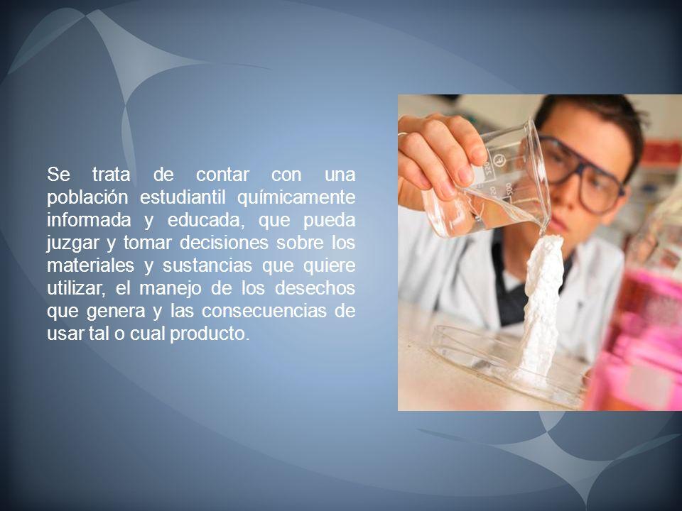 Se trata de contar con una población estudiantil químicamente informada y educada, que pueda juzgar y tomar decisiones sobre los materiales y sustanci