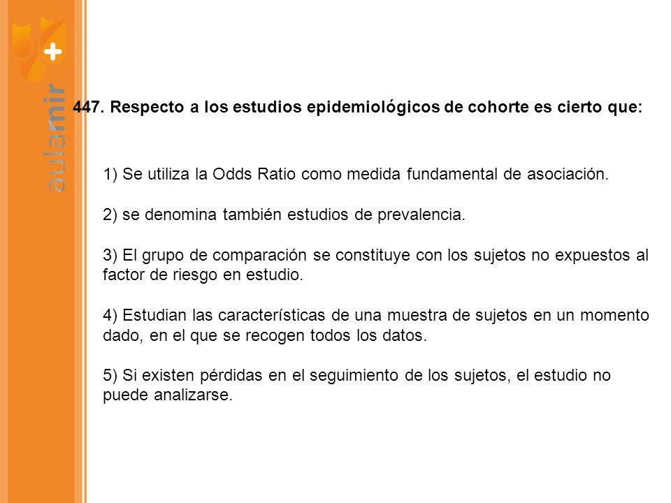 447. Respecto a los estudios epidemiológicos de cohorte es cierto que: 1) Se utiliza la Odds Ratio como medida fundamental de asociación. 2) se denomi