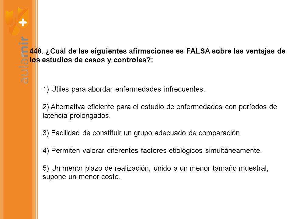 448. ¿Cuál de las siguientes afirmaciones es FALSA sobre las ventajas de los estudios de casos y controles?: 1) Útiles para abordar enfermedades infre