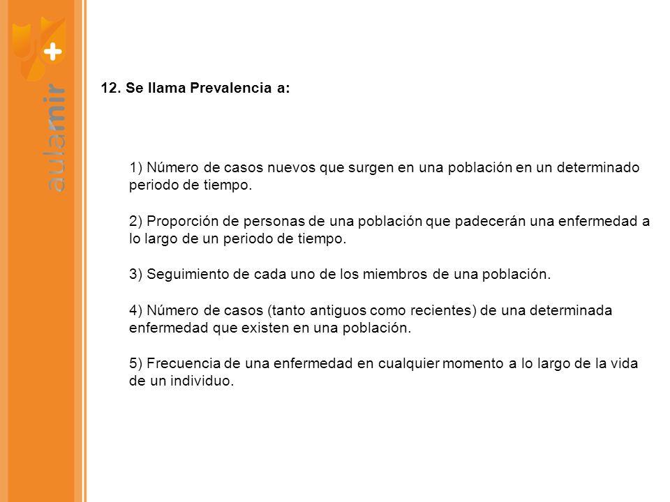 12. Se llama Prevalencia a: 1) Número de casos nuevos que surgen en una población en un determinado periodo de tiempo. 2) Proporción de personas de un