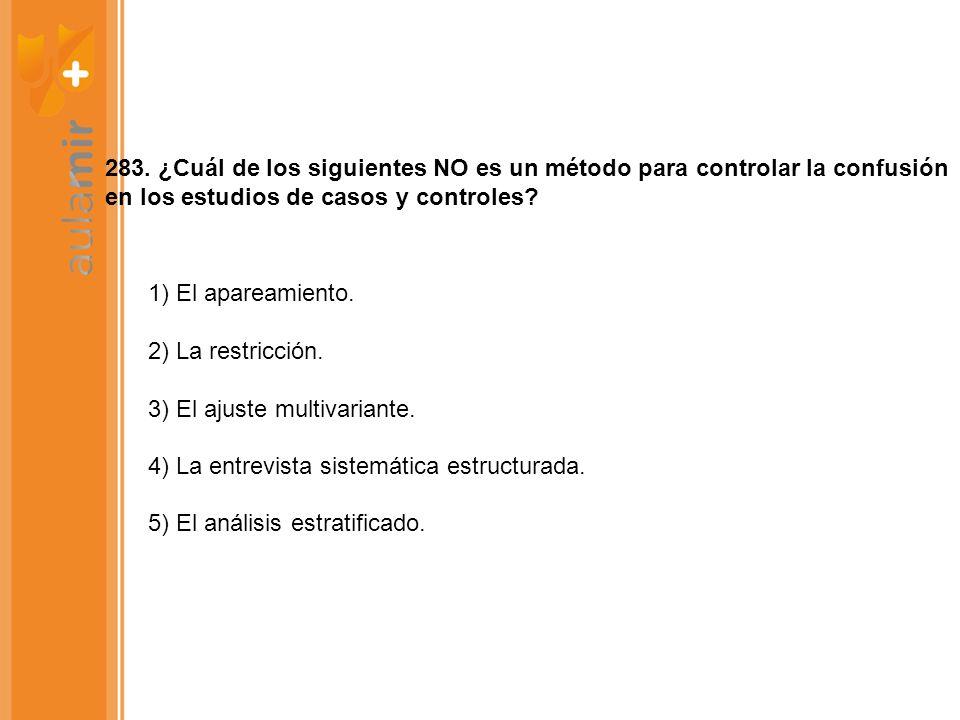 283. ¿Cuál de los siguientes NO es un método para controlar la confusión en los estudios de casos y controles? 1) El apareamiento. 2) La restricción.