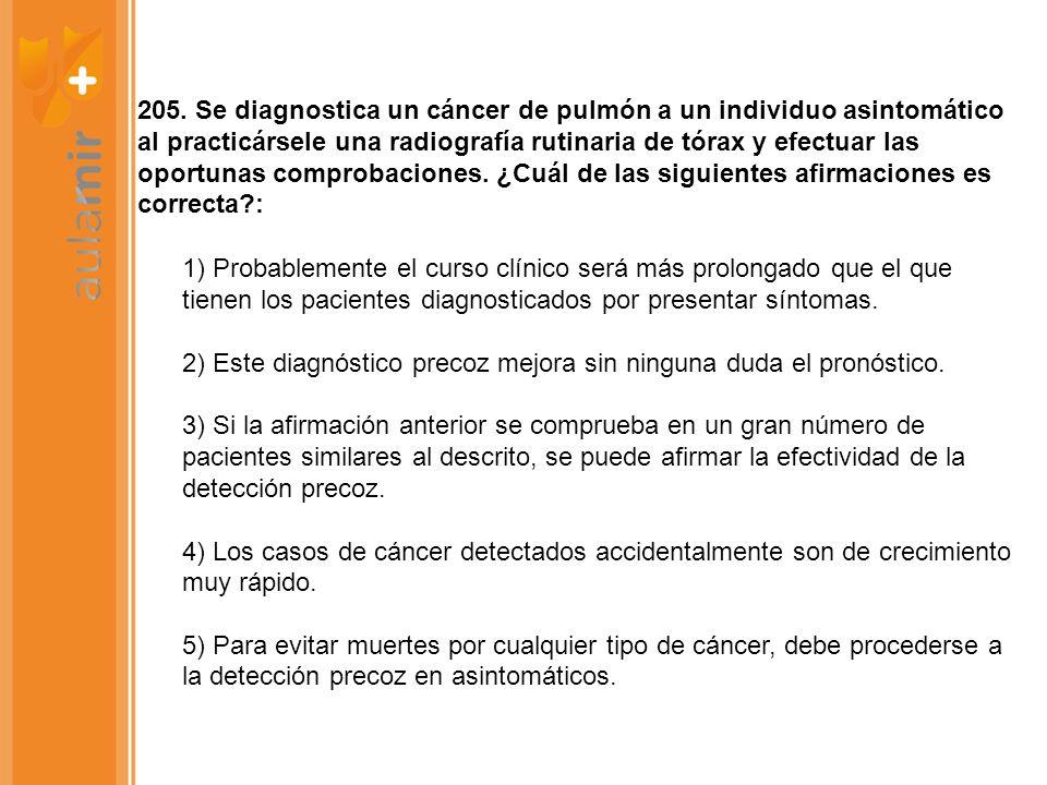 205. Se diagnostica un cáncer de pulmón a un individuo asintomático al practicársele una radiografía rutinaria de tórax y efectuar las oportunas compr