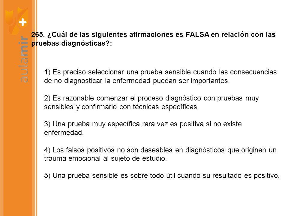 265. ¿Cuál de las siguientes afirmaciones es FALSA en relación con las pruebas diagnósticas?: 1) Es preciso seleccionar una prueba sensible cuando las