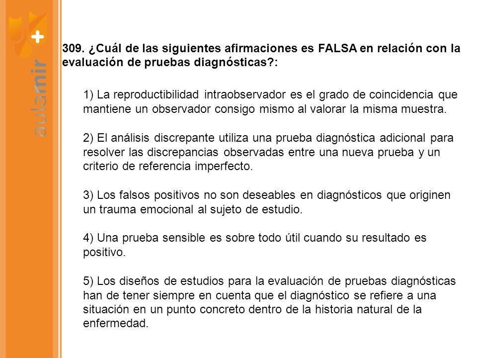 309. ¿Cuál de las siguientes afirmaciones es FALSA en relación con la evaluación de pruebas diagnósticas?: 1) La reproductibilidad intraobservador es