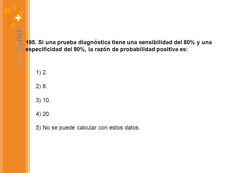 195. Si una prueba diagnóstica tiene una sensibilidad del 80% y una especificidad del 90%, la razón de probabilidad positiva es: 1) 2. 2) 8. 3) 10. 4)