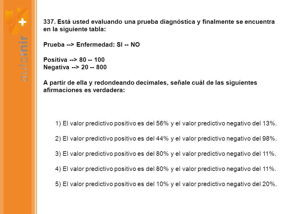 337. Está usted evaluando una prueba diagnóstica y finalmente se encuentra en la siguiente tabla: Prueba --> Enfermedad: SI -- NO Positiva --> 80 -- 1