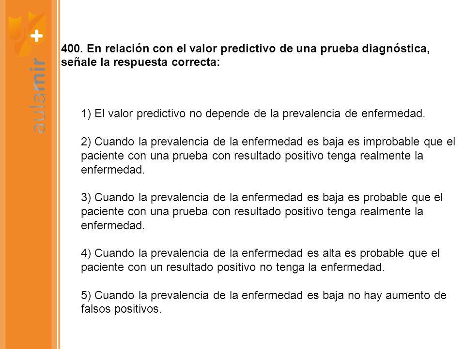 400. En relación con el valor predictivo de una prueba diagnóstica, señale la respuesta correcta: 1) El valor predictivo no depende de la prevalencia