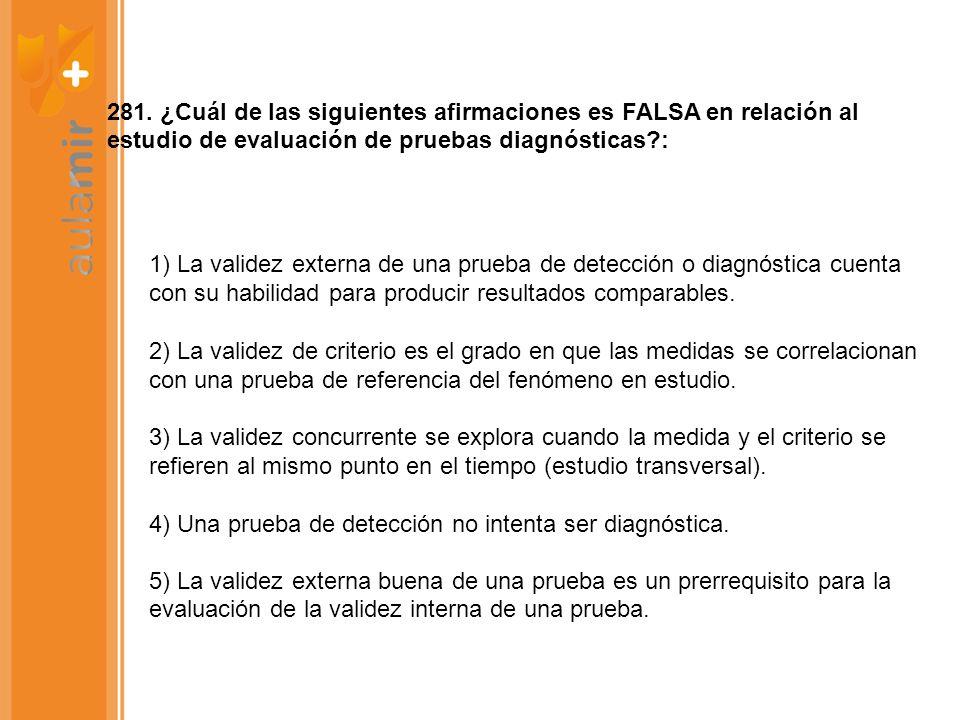 281. ¿Cuál de las siguientes afirmaciones es FALSA en relación al estudio de evaluación de pruebas diagnósticas?: 1) La validez externa de una prueba