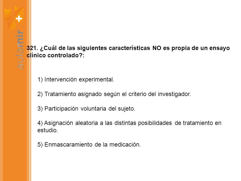 321. ¿Cuál de las siguientes características NO es propia de un ensayo clínico controlado?: 1) Intervención experimental. 2) Tratamiento asignado segú