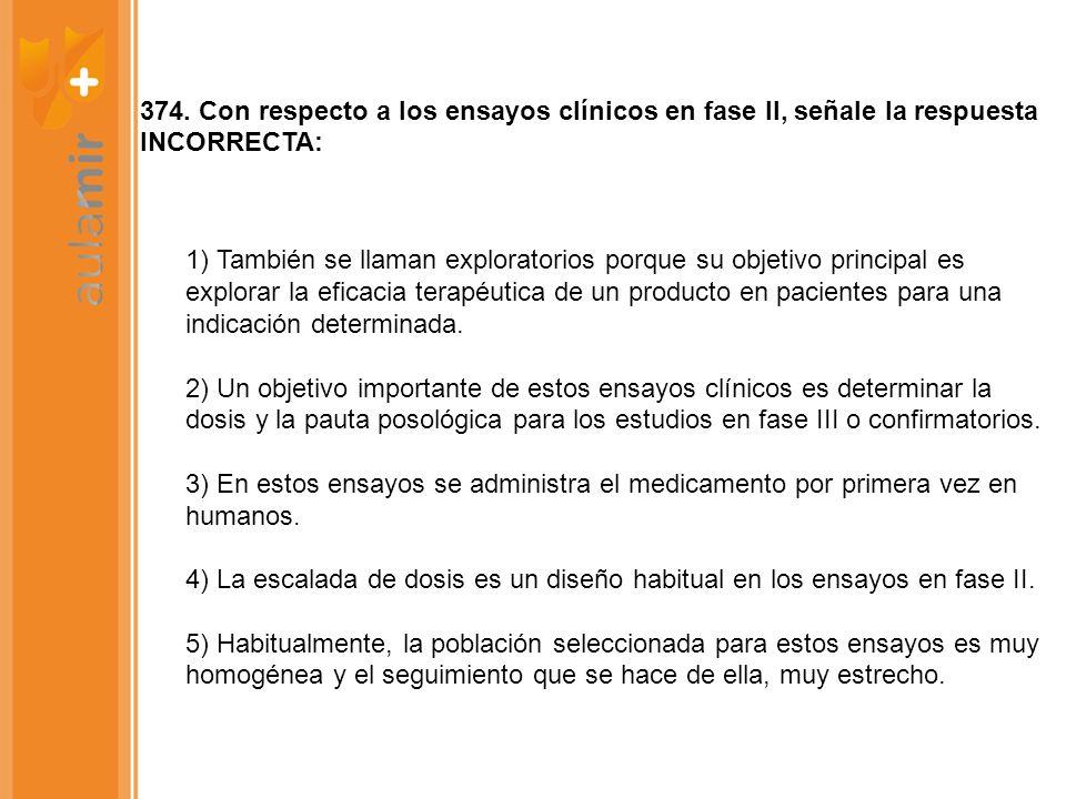 374. Con respecto a los ensayos clínicos en fase II, señale la respuesta INCORRECTA: 1) También se llaman exploratorios porque su objetivo principal e