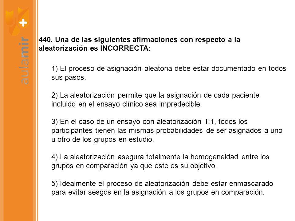 440. Una de las siguientes afirmaciones con respecto a la aleatorización es INCORRECTA: 1) El proceso de asignación aleatoria debe estar documentado e