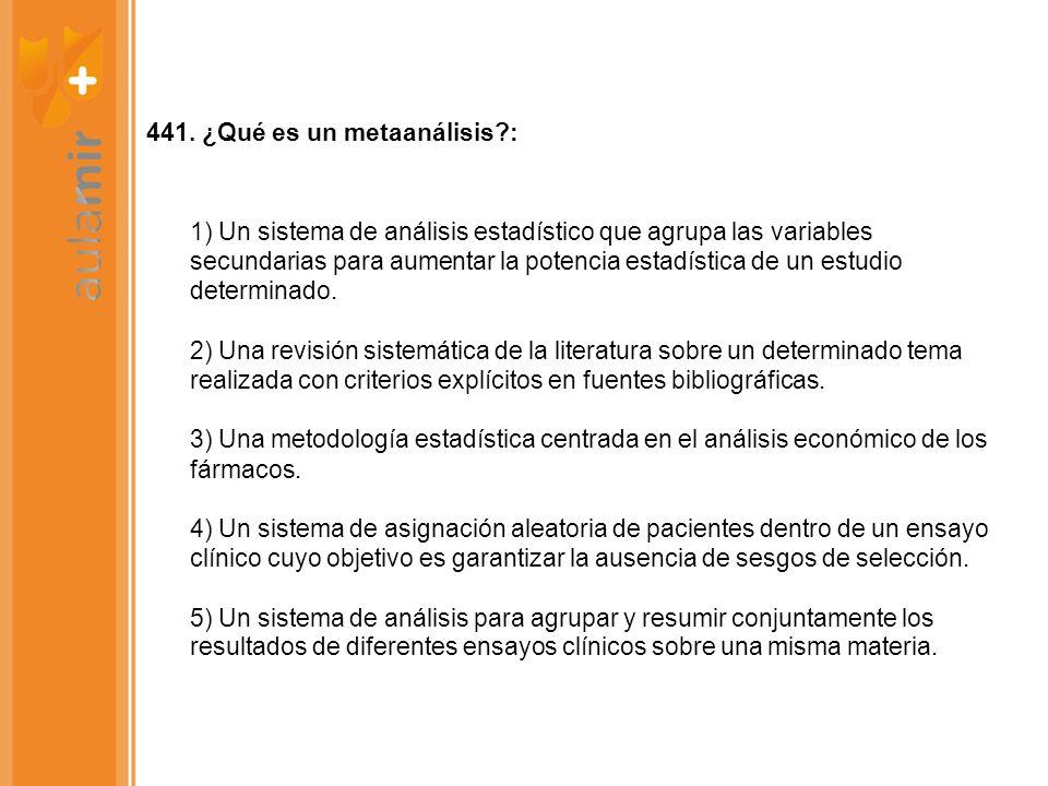 441. ¿Qué es un metaanálisis?: 1) Un sistema de análisis estadístico que agrupa las variables secundarias para aumentar la potencia estadística de un