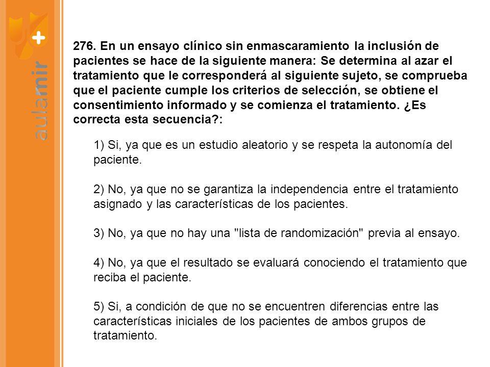 276. En un ensayo clínico sin enmascaramiento la inclusión de pacientes se hace de la siguiente manera: Se determina al azar el tratamiento que le cor