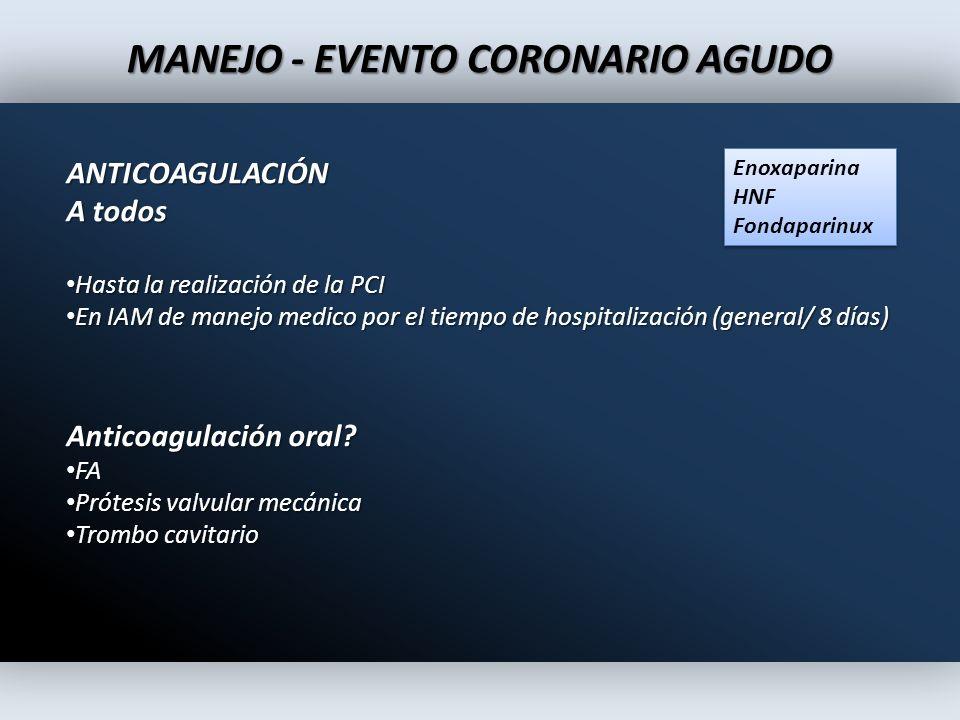 MANEJO - EVENTO CORONARIO AGUDO ANTICOAGULACIÓN A todos Hasta la realización de la PCI Hasta la realización de la PCI En IAM de manejo medico por el t
