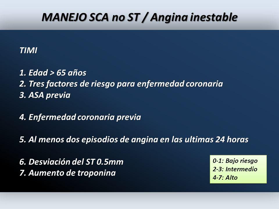 MANEJO SCA no ST / Angina inestable TIMI 1. Edad > 65 años 2. Tres factores de riesgo para enfermedad coronaria 3. ASA previa 4. Enfermedad coronaria