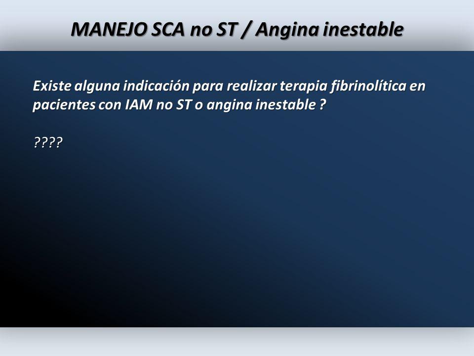 MANEJO SCA no ST / Angina inestable Existe alguna indicación para realizar terapia fibrinolítica en pacientes con IAM no ST o angina inestable ? ????