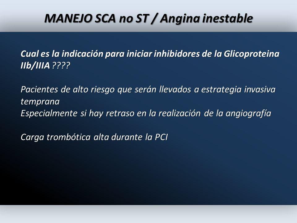 MANEJO SCA no ST / Angina inestable Cual es la indicación para iniciar inhibidores de la Glicoproteina IIb/IIIA ???? Pacientes de alto riesgo que será
