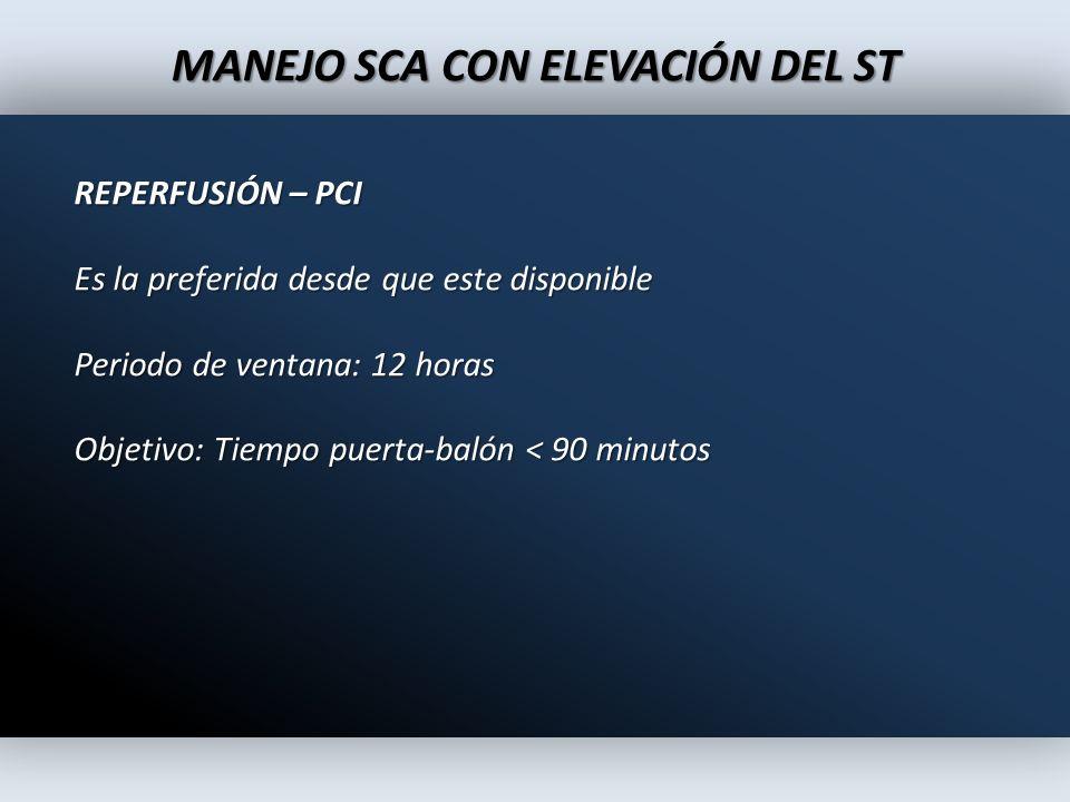 MANEJO SCA CON ELEVACIÓN DEL ST REPERFUSIÓN – PCI Es la preferida desde que este disponible Periodo de ventana: 12 horas Objetivo: Tiempo puerta-balón
