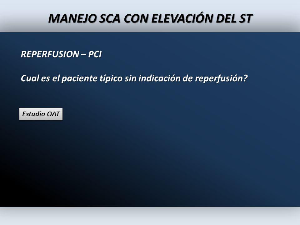 MANEJO SCA CON ELEVACIÓN DEL ST REPERFUSION – PCI Cual es el paciente típico sin indicación de reperfusión? Estudio OAT