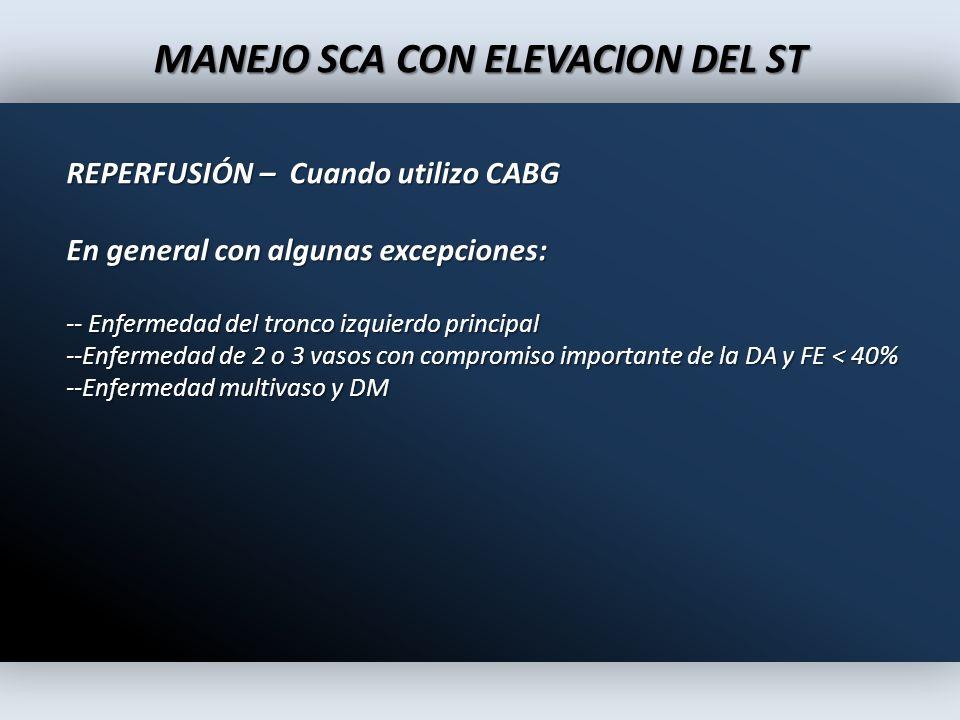 MANEJO SCA CON ELEVACION DEL ST REPERFUSIÓN – Cuando utilizo CABG En general con algunas excepciones: -- Enfermedad del tronco izquierdo principal --E