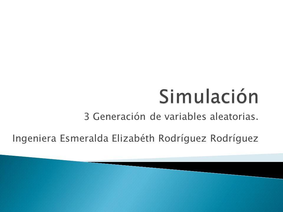 3 Generación de variables aleatorias. Ingeniera Esmeralda Elizabéth Rodríguez Rodríguez