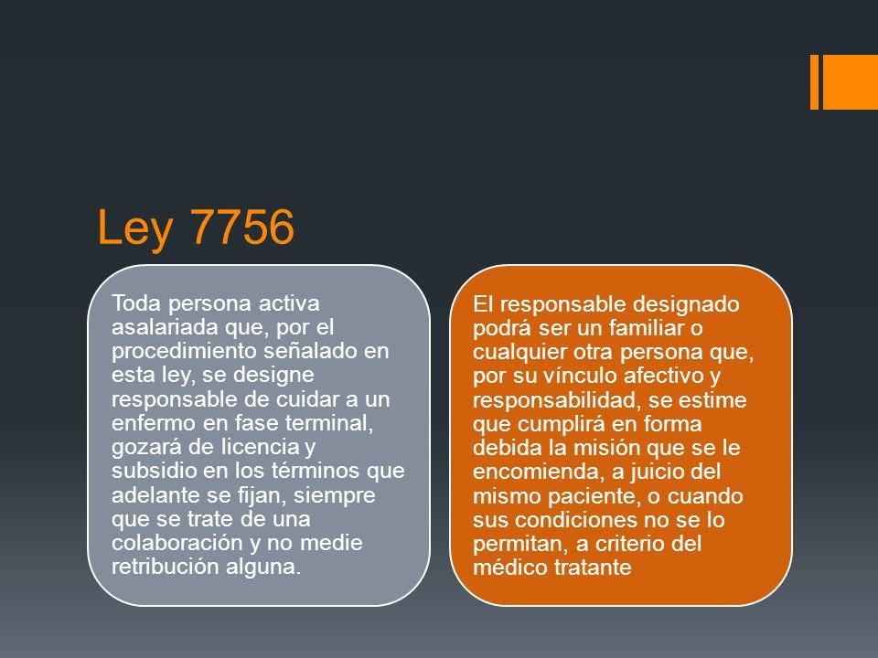Ley 7756 Toda persona activa asalariada que, por el procedimiento señalado en esta ley, se designe responsable de cuidar a un enfermo en fase terminal