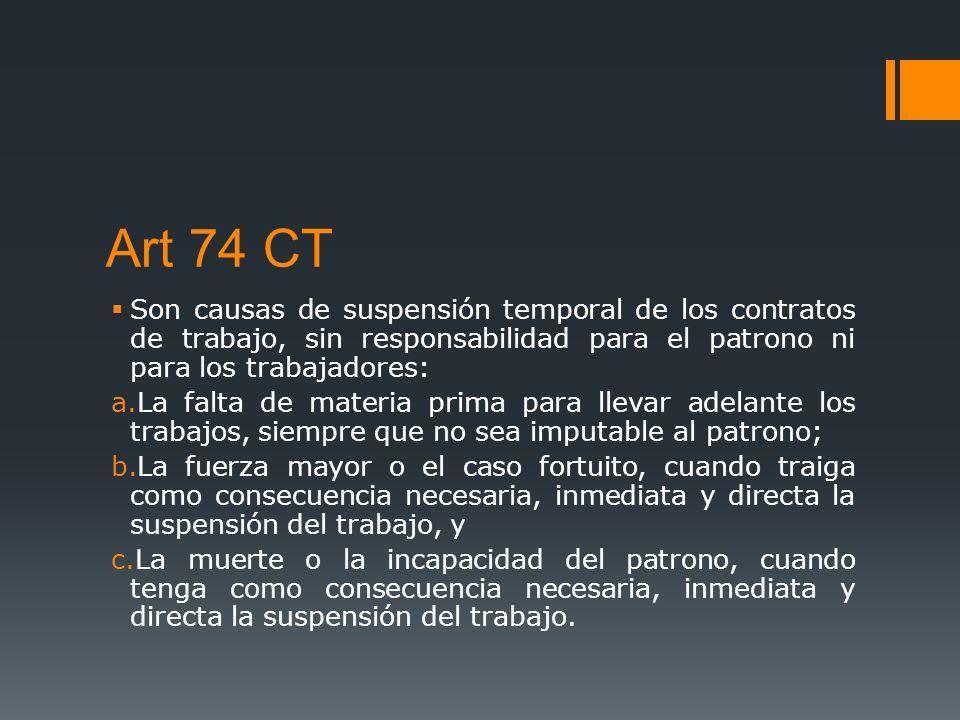 Art 74 CT Son causas de suspensión temporal de los contratos de trabajo, sin responsabilidad para el patrono ni para los trabajadores: a.La falta de m