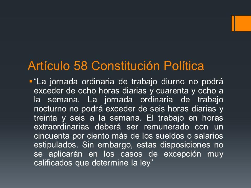 Artículo 58 Constitución Política La jornada ordinaria de trabajo diurno no podrá exceder de ocho horas diarias y cuarenta y ocho a la semana. La jorn