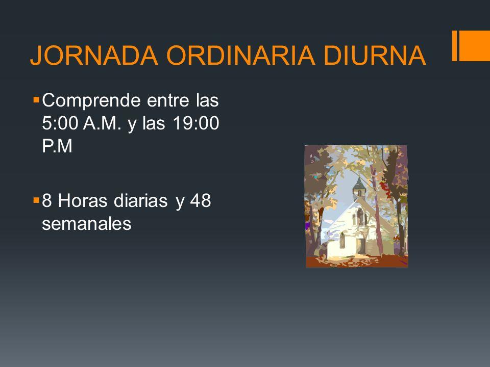 JORNADA ORDINARIA DIURNA Comprende entre las 5:00 A.M. y las 19:00 P.M 8 Horas diarias y 48 semanales