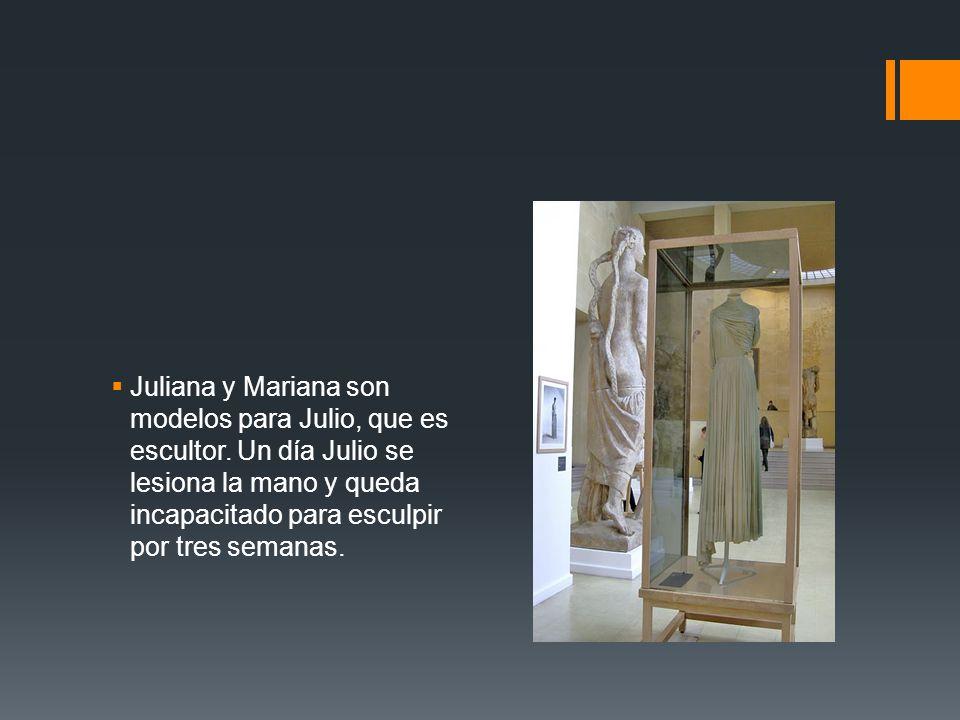 Juliana y Mariana son modelos para Julio, que es escultor. Un día Julio se lesiona la mano y queda incapacitado para esculpir por tres semanas.