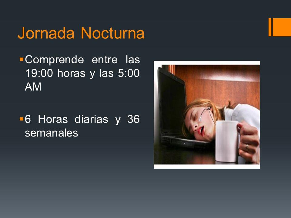 Jornada Nocturna Comprende entre las 19:00 horas y las 5:00 AM 6 Horas diarias y 36 semanales