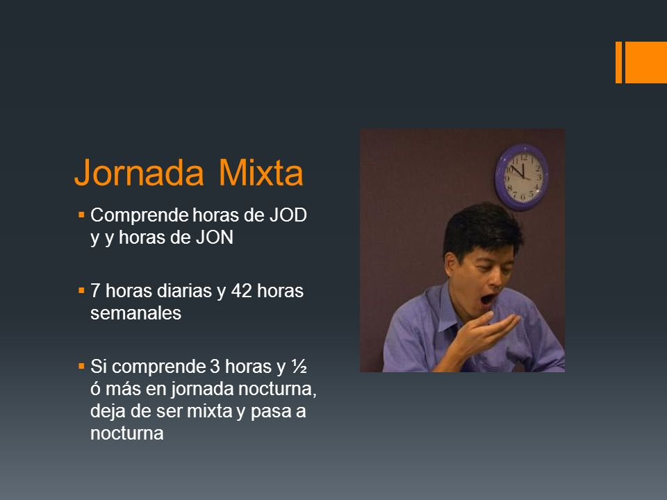Jornada Mixta Comprende horas de JOD y y horas de JON 7 horas diarias y 42 horas semanales Si comprende 3 horas y ½ ó más en jornada nocturna, deja de