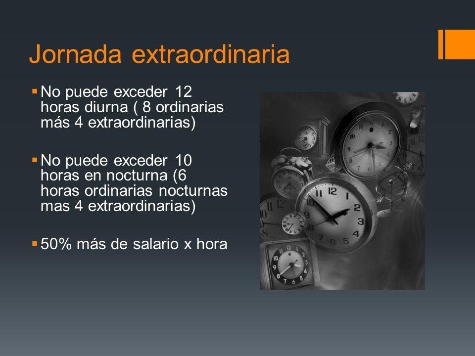 Jornada extraordinaria No puede exceder 12 horas diurna ( 8 ordinarias más 4 extraordinarias) No puede exceder 10 horas en nocturna (6 horas ordinaria
