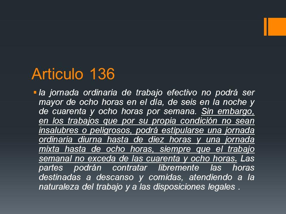 Articulo 136 la jornada ordinaria de trabajo efectivo no podrá ser mayor de ocho horas en el día, de seis en la noche y de cuarenta y ocho horas por s