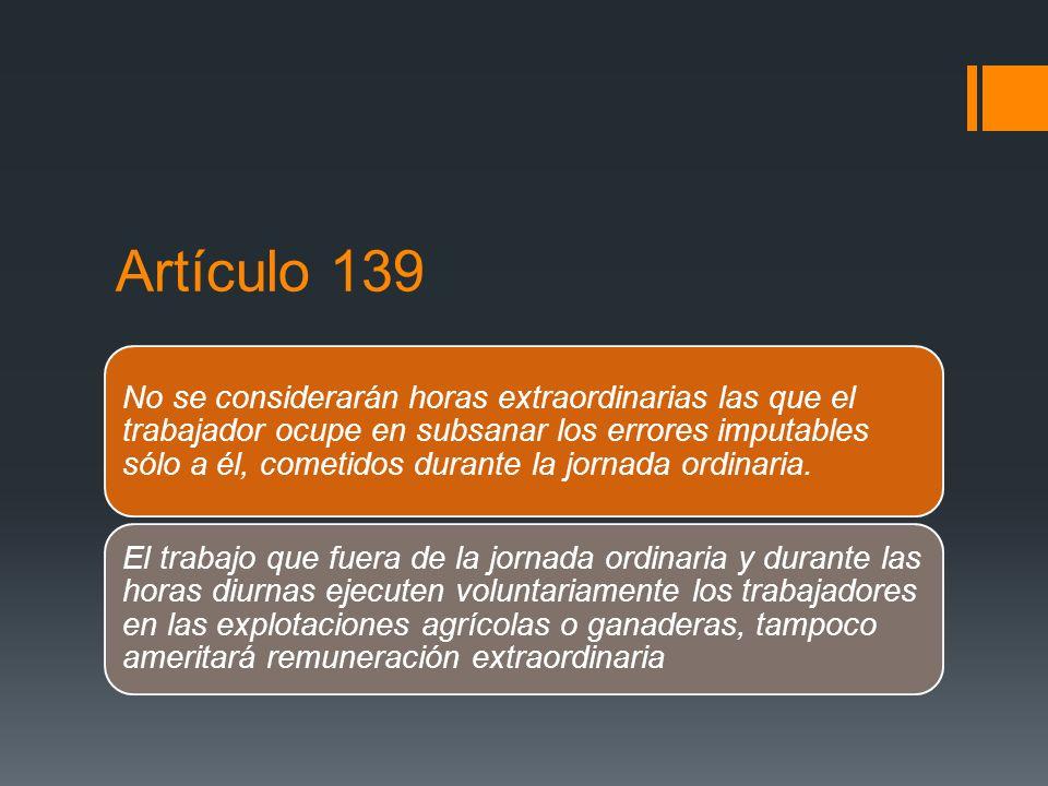 Artículo 139 No se considerarán horas extraordinarias las que el trabajador ocupe en subsanar los errores imputables sólo a él, cometidos durante la j