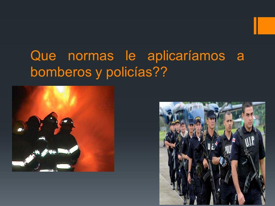 Que normas le aplicaríamos a bomberos y policías??