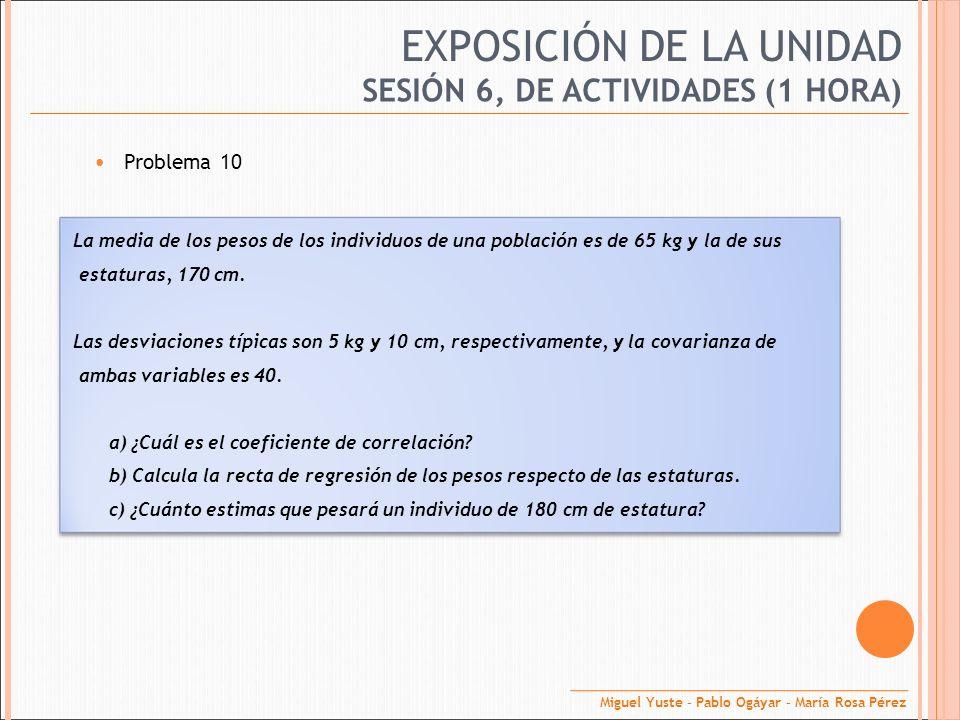 EXPOSICIÓN DE LA UNIDAD Problema 10 SESIÓN 6, DE ACTIVIDADES (1 HORA) La media de los pesos de los individuos de una población es de 65 kg y la de sus